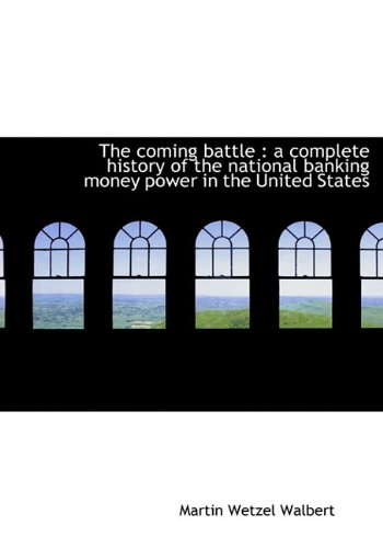9781117019017: The Coming Battle: A Complete History of the National Banking Money Power in the United States