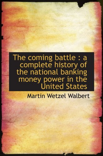 9781117019031: The coming battle : a complete history of the national banking money power in the United States