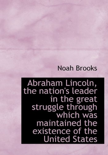 Abraham Lincoln, the Nation's Leader in the Great Struggle Through Which Was Maintained the Existenc (1117023281) by Brooks, Noah