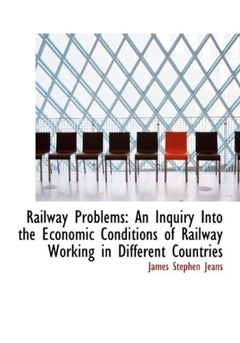 Railway Problems: An Inquiry Into the Economic Conditions of Railway Working in Different Countries...