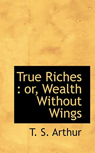 True Riches: or, Wealth Without Wings (1117039323) by T. S. Arthur