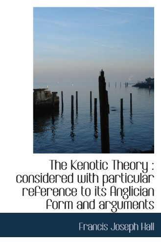 The Kenotic Theory : considered with particular reference to its Anglician form and arguments: ...