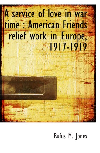 A service of love in war time: American Friends relief work in Europe, 1917-1919 (1117044947) by Jones, Rufus M.