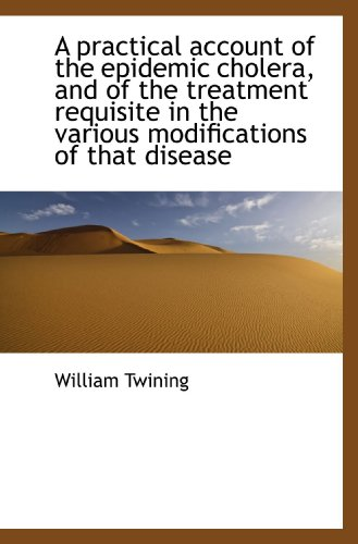 A practical account of the epidemic cholera, and of the treatment requisite in the various modificat (1117050327) by Twining, William