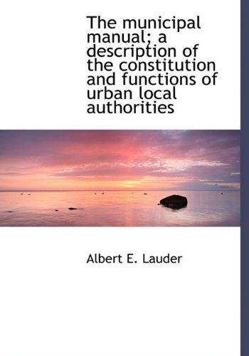 9781117058375: The municipal manual; a description of the constitution and functions of urban local authorities