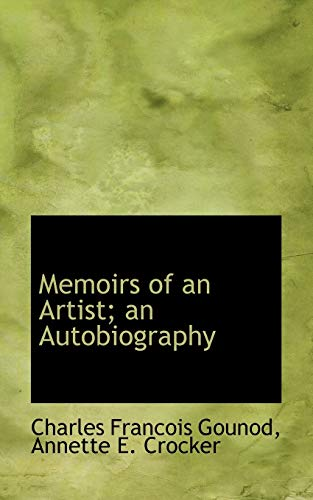 Memoirs of an Artist; An Autobiography (Paperback): Charles Francois Gounod,