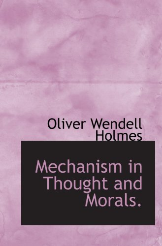 Mechanism in Thought and Morals.: Oliver Wendell Holmes