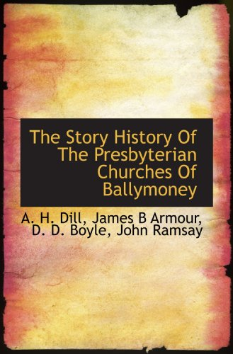 The Story History Of The Presbyterian Churches Of Ballymoney (111711936X) by Dill, A. H.; Armour, James B; Boyle, D. D.; Ramsay, John
