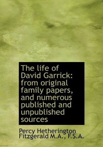 The Life of David Garrick: From Original Family Papers, and Numerous Published and Unpublished ...
