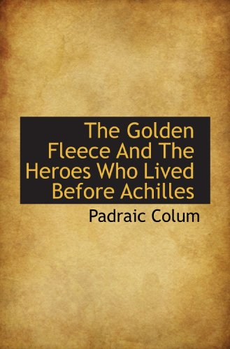 The Golden Fleece And The Heroes Who Lived Before Achilles (1117183629) by Colum, Padraic