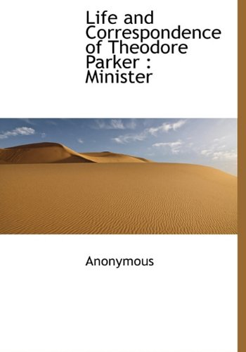 Life and Correspondence of Theodore Parker: Minister: Anonymous
