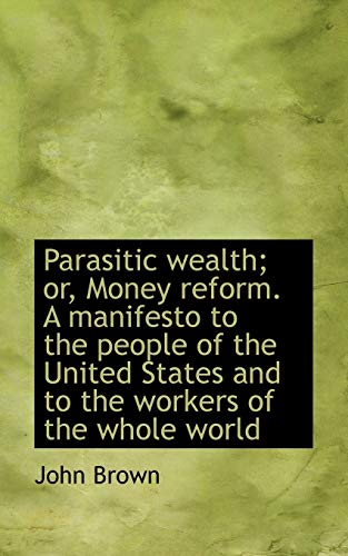 9781117239736: Parasitic Wealth; Or, Money Reform. a Manifesto to the People of the United States and to the Worker