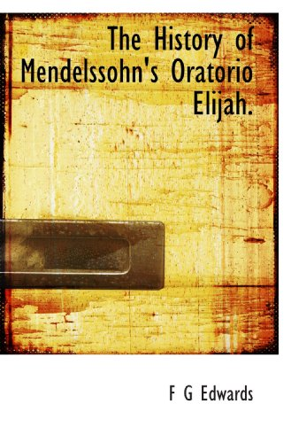 The History of Mendelssohn's Oratorio Elijah.: F G Edwards