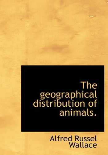 The Geographical Distribution of Animals, Volume 1: Wallace, Alfred Russel
