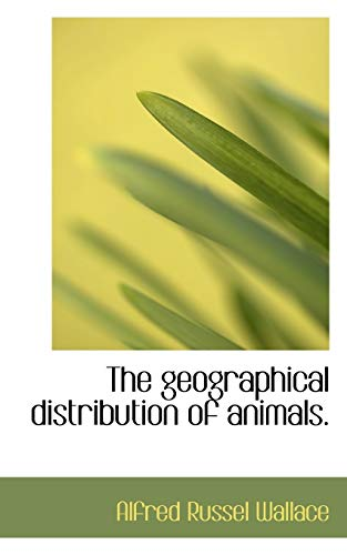 The Geographical Distribution of Animals, Volume 1: Alfred Russel Wallace