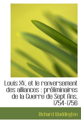 9781117316536: Louis XV, et le renversement des alliances : préliminaires de la Guerre de Sept Ans, 1754-1756 (French Edition)