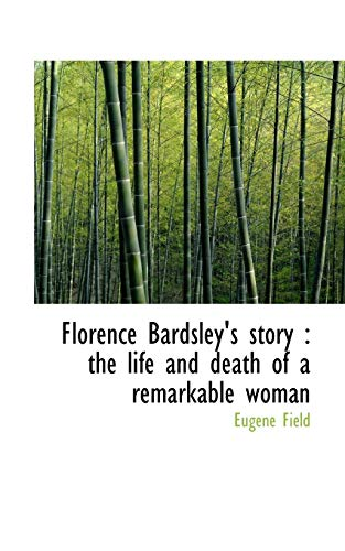 Florence Bardsley's story: the life and death of a remarkable woman (1117319938) by Eugene Field