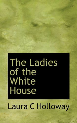 The Ladies of the White House: Holloway, Laura C