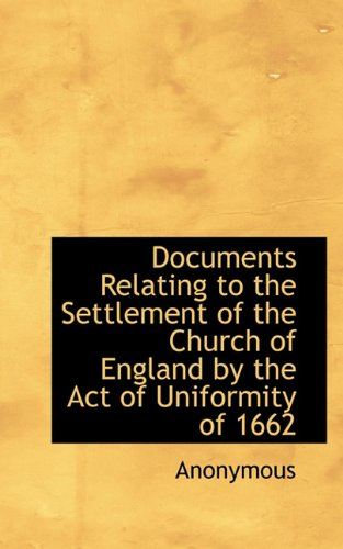 Documents Relating to the Settlement of the Church of England by the Act of Uniformity of 1662: ...