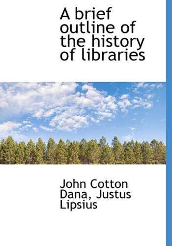 A brief outline of the history of libraries: John Cotton Dana; Justus Lipsius