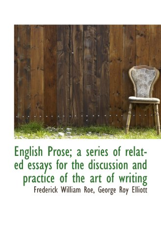 English Prose; a series of related essays for the discussion and practice of the art of writing (1117379523) by Roe, Frederick William; Elliott, George Roy