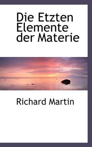 Die Etzten Elemente Der Materie (German Edition) (9781117404387) by Martin, Richard