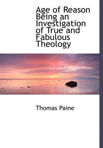 Age of Reason Being an Investigation of True and Fabulous Theology: Paine, Thomas