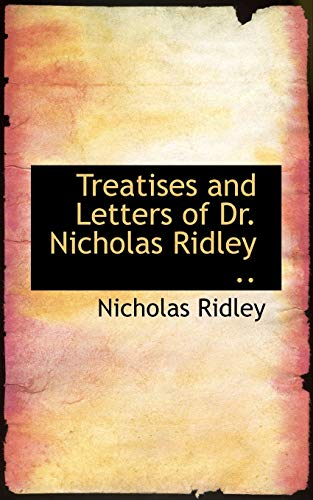 Treatises and Letters of Dr. Nicholas Ridley .: Nicholas Ridley
