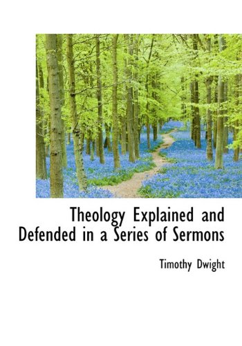 Theology Explained and Defended in a Series of Sermons: Timothy Dwight