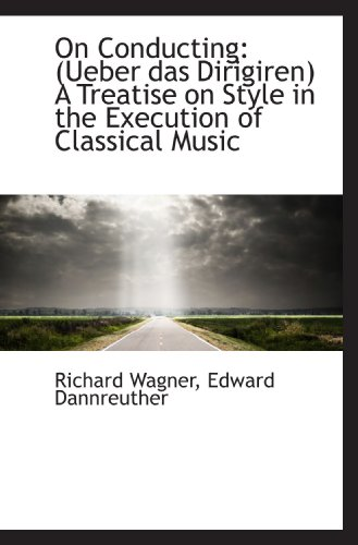 9781117483221: On Conducting: (Ueber das Dirigiren) A Treatise on Style in the Execution of Classical Music