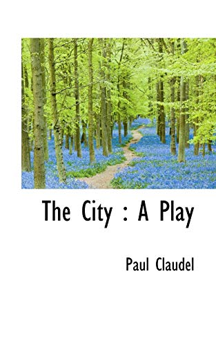 The City: A Play: Paul Claudel