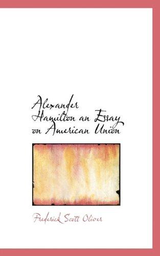Alexander Hamilton an Essay on American Union: Frederick Scott Oliver