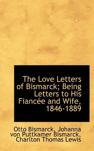 9781117541709: The Love Letters of Bismarck; Being Letters to His Fiancée and Wife, 1846-1889