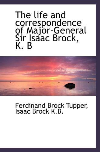 The life and correspondence of Major-General Sir Isaac Brock, K. B: Ferdinand Brock Tupper