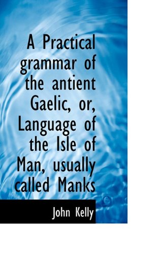 9781117567105: A Practical grammar of the antient Gaelic, or, Language of the Isle of Man, usually called Manks