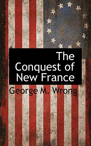 The Conquest of New France: George M. Wrong