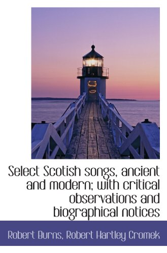 Select Scotish songs, ancient and modern; with critical observations and biographical notices (9781117598758) by Robert Burns; Robert Hartley Cromek