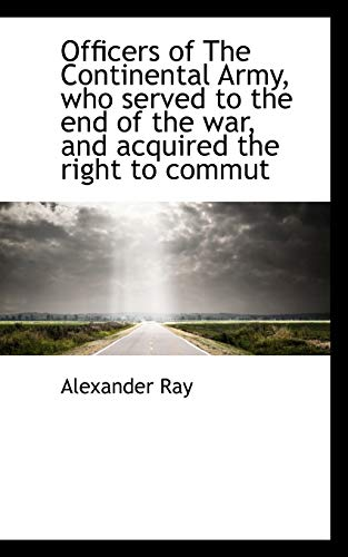 9781117605906: Officers of The Continental Army, who served to the end of the war, and acquired the right to commut