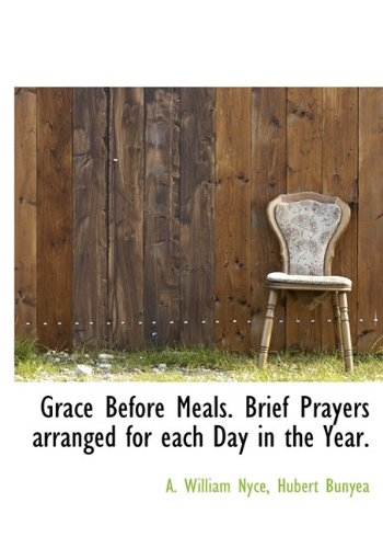 Grace Before Meals. Brief Prayers Arranged for Each Day in the Year.: A. William Nyce; Hubert ...