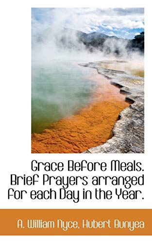 Grace Before Meals. Brief Prayers Arranged for: A William Nyce,
