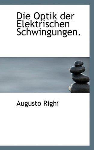 Die Optik Der Elektrischen Schwingungen. (Paperback): Augusto Righi