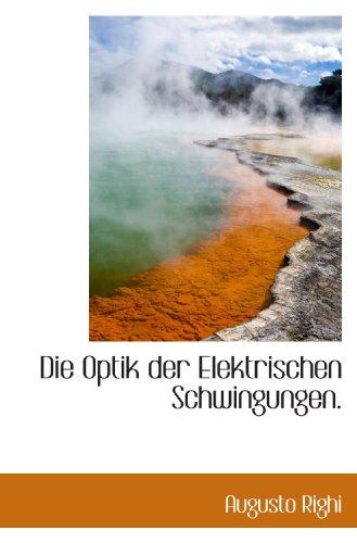 Die Optik der Elektrischen Schwingungen. (German Edition): Augusto Righi
