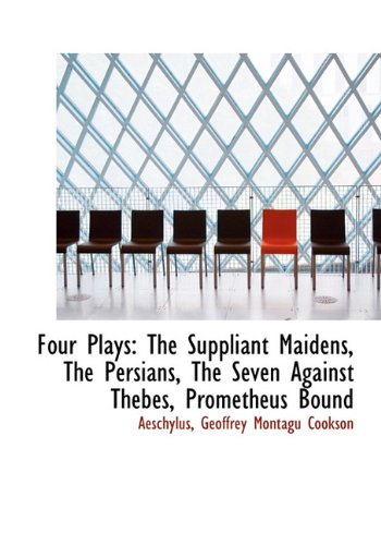9781117641126: Four Plays: The Suppliant Maidens, the Persians, the Seven Against Thebes, Prometheus Bound