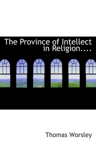 9781117672960: The Province of Intellect in Religion....