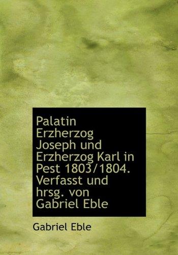 9781117690957: Palatin Erzherzog Joseph Und Erzherzog Karl in Pest 1803/1804. Verfasst Und Hrsg. Von Gabriel Eble (German Edition)
