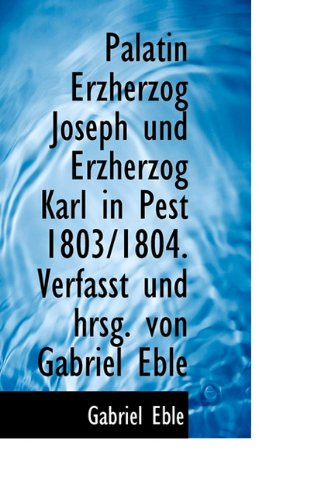 9781117690964: Palatin Erzherzog Joseph Und Erzherzog Karl in Pest 1803/1804. Verfasst Und Hrsg. Von Gabriel Eble (German Edition)