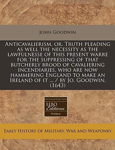 9781117711249: Anticavalierism, or, Truth pleading as well the necessity as the lawfulnesse of this present warre for the suppressing of that butcherly brood of ... an Ireland of it ... / by Jo. Goodwin. (1643)