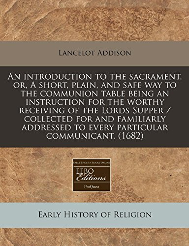 9781117711706: An introduction to the sacrament, or, A short, plain, and safe way to the communion table being an instruction for the worthy receiving of the Lords ... to every particular communicant. (1682)