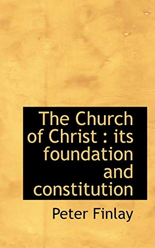 The Church of Christ: its foundation and constitution: Peter Finlay