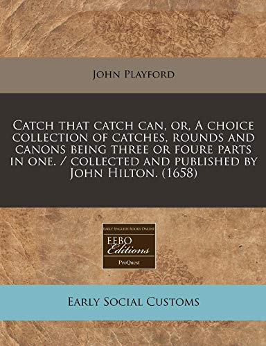 9781117769790: Catch that catch can, or, A choice collection of catches, rounds and canons being three or foure parts in one. / collected and published by John Hilton. (1658)
